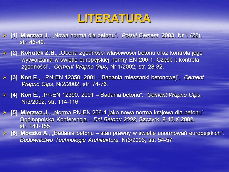 """LITERATURA [1] Mierzwa J., """"Nowa norma dla betonu . Polski Cement, 2003, Nr 1 (22), str. 46-49."""